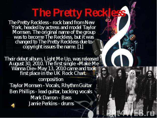 The Pretty Reckless - rock band from New York, headed by actress and model Taylor Momsen. The original name of the group was to become The Reckless, but it was changed to The Pretty Reckless due to copyright issues the name. [1] The Pretty Reckless …