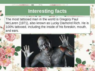 Interesting facts The most tattooed man in the world is Gregory Paul McLaren (19