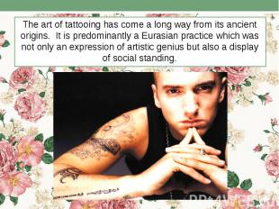 The art of tattooing has come a long way from its ancient origins. It is predomi