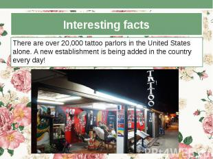 Interesting facts There are over 20,000 tattoo parlors in the United States alon
