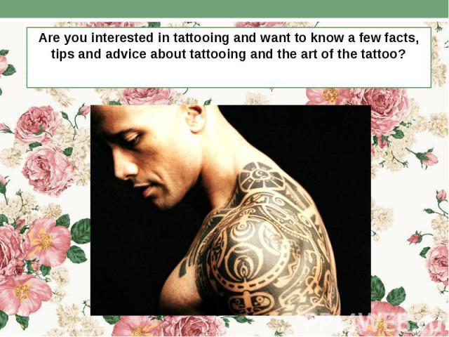 Are you interested in tattooing and want to know a few facts, tips and advice about tattooing and the art of the tattoo? Are you interested in tattooing and want to know a few facts, tips and advice about tattooing and the art of the tattoo?