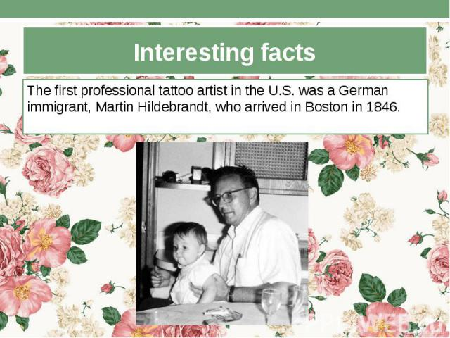 Interesting facts The first professional tattoo artist in the U.S. was a German immigrant, Martin Hildebrandt, who arrived in Boston in 1846.