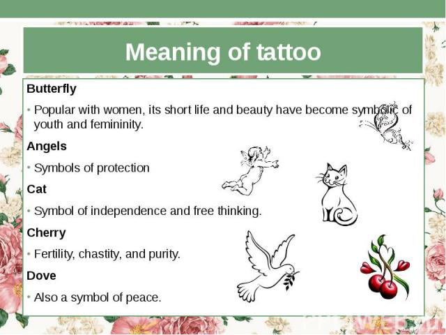 Meaning of tattoo Butterfly Popular with women, its short life and beauty have become symbolic of youth and femininity. Angels Symbols of protection Cat Symbol of independence and free thinking. Cherry Fertility, chastity, and purity. Dove Also a sy…