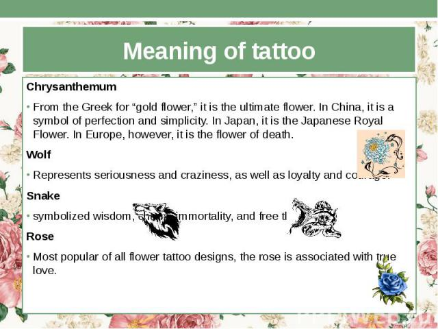 """Meaning of tattoo Chrysanthemum From the Greek for """"gold flower,"""" it is the ultimate flower. In China, it is a symbol of perfection and simplicity. In Japan, it is the Japanese Royal Flower. In Europe, however, it is the flower of death. Wolf Repres…"""