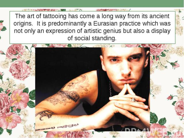 The art of tattooing has come a long way from its ancient origins. It is predominantly a Eurasian practice which was not only an expression of artistic genius but also a display of social standing. The art of tattooing has come a long way from its a…