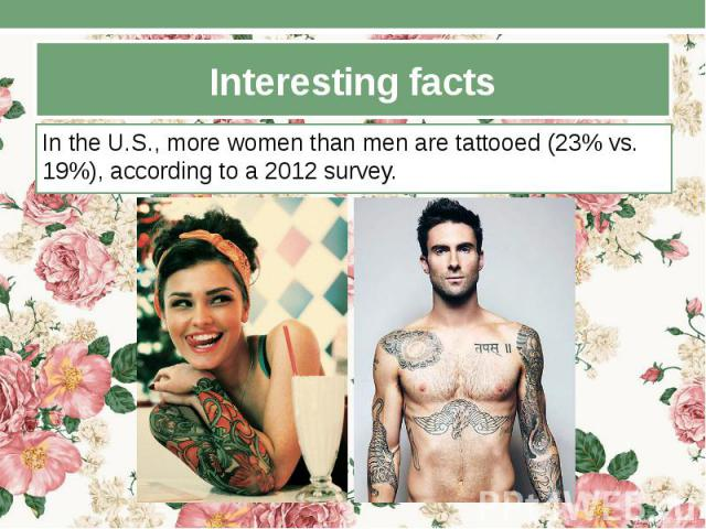 Interesting facts In the U.S., more women than men are tattooed (23% vs. 19%), according to a 2012 survey.