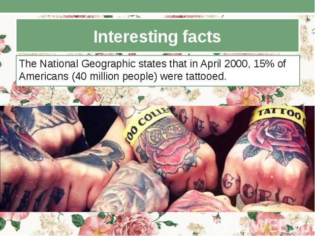 Interesting facts The National Geographic states that in April 2000, 15% of Americans (40 million people) were tattooed.