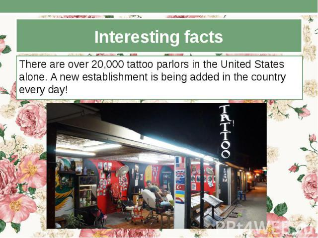Interesting facts There are over 20,000 tattoo parlors in the United States alone. A new establishment is being added in the country every day!