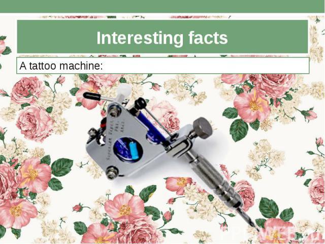 Interesting facts A tattoo machine: