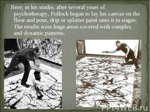 Here, in his studio, after several years of psychotherapy, Pollock began to lay