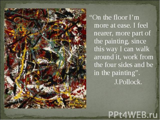 """On the floor I'm more at ease. I feel nearer, more part of the painting, since this way I can walk around it, work from the four sides and be in the painting"". J.Pollock."