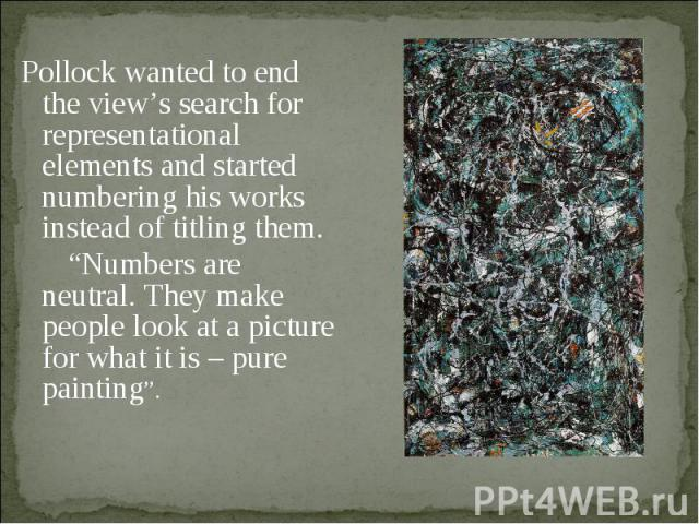 "Pollock wanted to end the view's search for representational elements and started numbering his works instead of titling them. ""Numbers are neutral. They make people look at a picture for what it is – pure painting""."