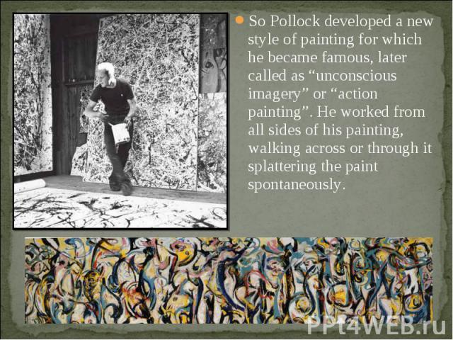 "So Pollock developed a new style of painting for which he became famous, later called as ""unconscious imagery"" or ""action painting"". He worked from all sides of his painting, walking across or through it splattering the paint spontaneously. So Pollo…"