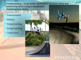 Skateboarding – is an action sport which involves riding and performing tricks u