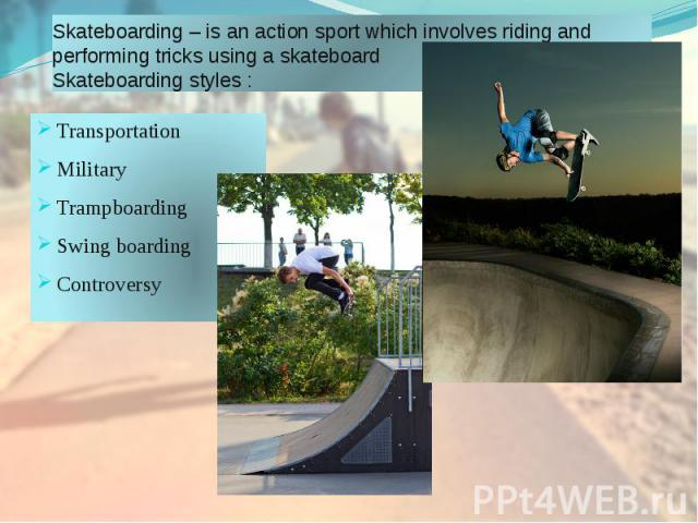 Skateboarding – is an action sport which involves riding and performing tricks using a skateboard Skateboarding styles : Transportation Military Trampboarding Swing boarding Controversy