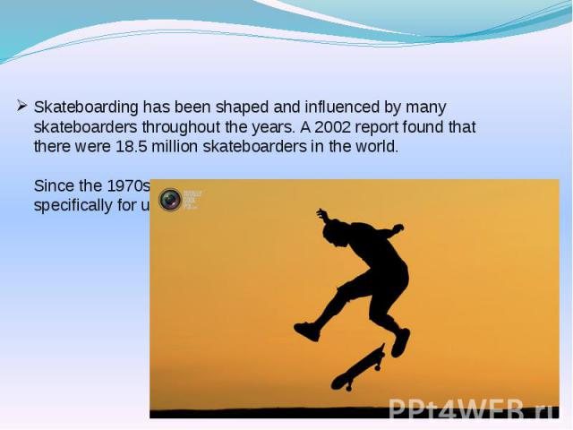 Skateboarding has been shaped and influenced by many skateboarders throughout the years. A 2002 report found that there were 18.5 million skateboarders in the world. Since the 1970s, skateparks have been constructed specifically for use by skateboarders.