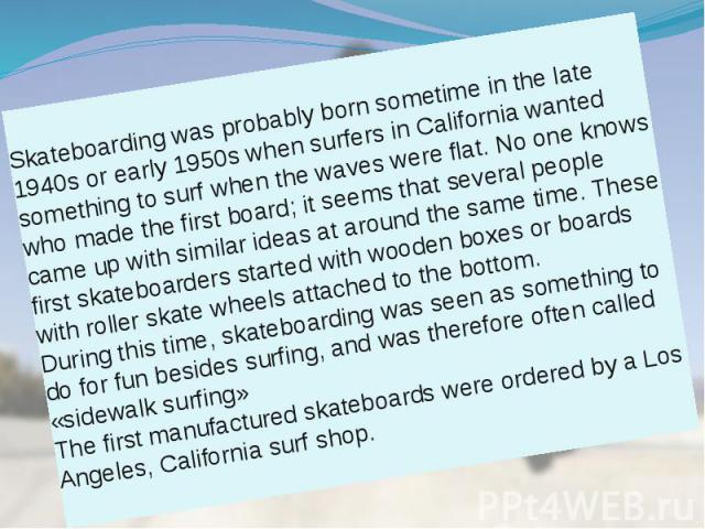 Skateboarding was probably born sometime in the late 1940s or early 1950s when surfers in California wanted something to surf when the waves were flat. No one knows who made the first board; it seems that several people came up with similar ideas at…