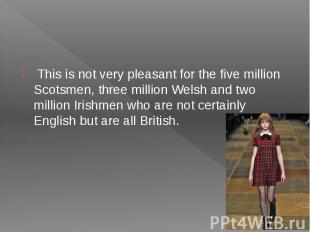 This is not very pleasant for the five million Scotsmen, three million Welsh and