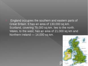 England occupies the southern and eastern parts of Great Britain. It has an area