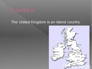 Country is The United Kingdom is an island country.