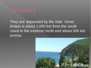 Geography They are separated by the Irish Great Britain is about 1,000 km from t