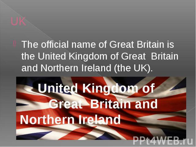 UK The official name of Great Britain is the United Kingdom of Great Britain and Northern Ireland (the UK).