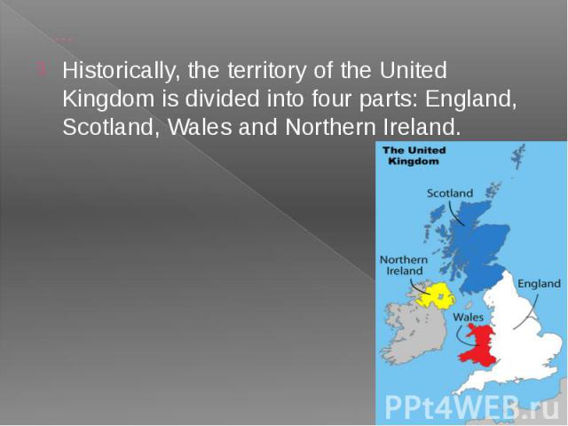 … Historically, the territory of the United Kingdom is divided into four parts: England, Scotland, Wales and Northern Ireland.