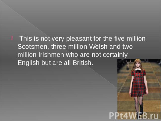 This is not very pleasant for the five million Scotsmen, three million Welsh and two million Irishmen who are not certainly English but are all British.