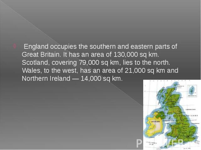 England occupies the southern and eastern parts of Great Britain. It has an area of 130,000 sq km. Scotland, covering 79,000 sq km, lies to the north. Wales, to the west, has an area of 21,000 sq km and Northern Ireland — 14,000 sq km.