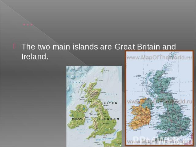 … The two main islands are Great Britain and Ireland.