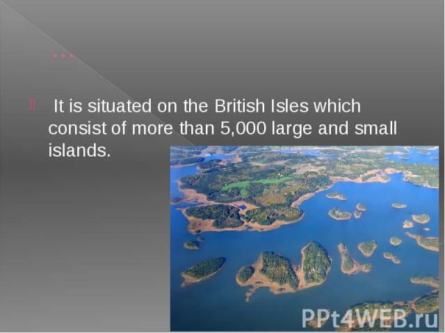 … It is situated on the British Isles which consist of more than 5,000 large and small islands.