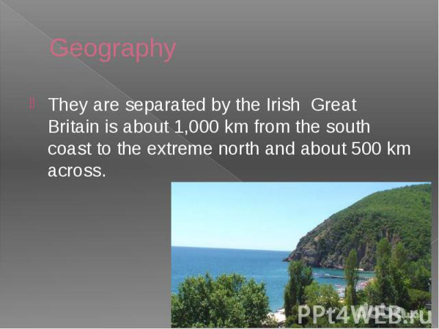 Geography They are separated by the Irish Great Britain is about 1,000 km from the south coast to the extreme north and about 500 km across.