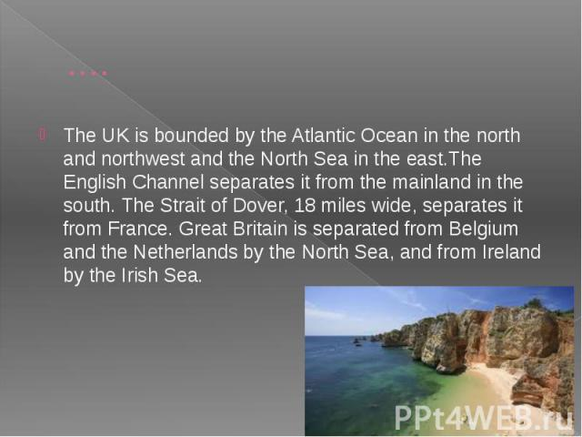 …. The UK is bounded by the Atlantic Ocean in the north and northwest and the North Sea in the east.The English Channel separates it from the mainland in the south. The Strait of Dover, 18 miles wide, separates it from France. Great Britain is separ…