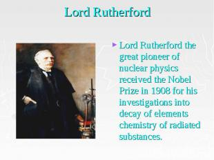 Lord Rutherford Lord Rutherford the great pioneer of nuclear physics received th