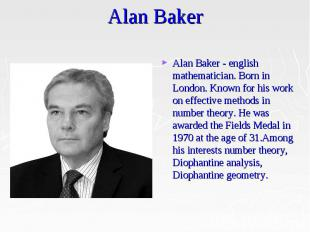 Alan Baker Alan Baker - english mathematician. Born in London. Known for his wor