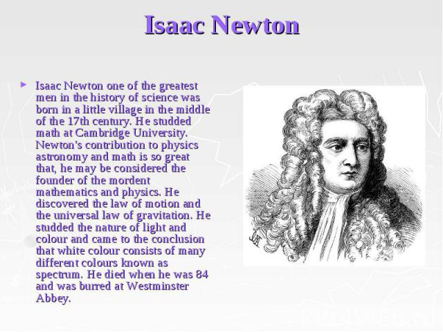 Isaac Newton Isaac Newton one of the greatest men in the history of science was born in a little village in the middle of the 17th century. He studded math at Cambridge University. Newton's contribution to physics astronomy and math is so great that…