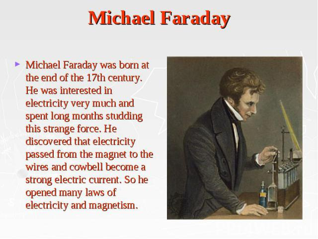 Michael Faraday Michael Faraday was born at the end of the 17th century. He was interested in electricity very much and spent long months studding this strange force. He discovered that electricity passed from the magnet to the wires and cowbell bec…