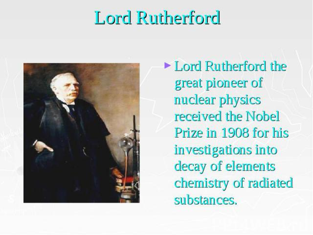 Lord Rutherford Lord Rutherford the great pioneer of nuclear physics received the Nobel Prize in 1908 for his investigations into decay of elements chemistry of radiated substances.