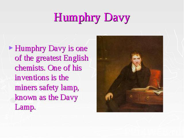Humphry Davy Humphry Davy is one of the greatest English chemists. One of his inventions is the miners safety lamp, known as the Davy Lamp.