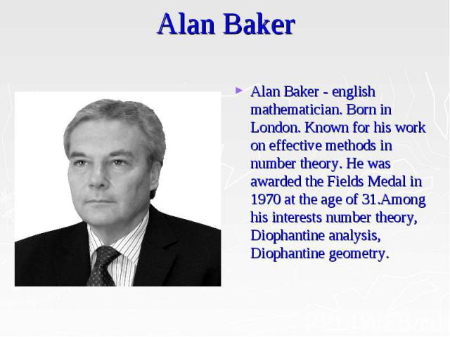 Alan Baker Alan Baker - english mathematician. Born in London. Known for his work on effective methods in number theory. He was awarded the Fields Medal in 1970 at the age of 31.Among his interests number theory, Diophantine analysis, Diophantine ge…