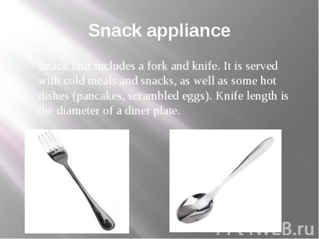 Snack appliance Snack unit includes a fork and knife. It is served with cold meals and snacks, as well as some hot dishes (pancakes, scrambled eggs). Knife length is the diameter of a diner plate.