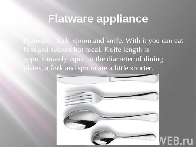 Flatware appliance Flatware - fork, spoon and knife. With it you can eat first and second hot meal. Knife length is approximately equal to the diameter of dining plates, a fork and spoon are a little shorter.