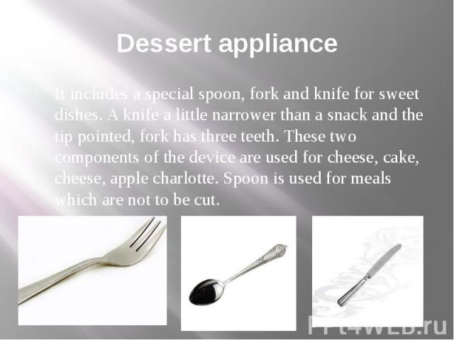 Dessert appliance It includes a special spoon, fork and knife for sweet dishes. A knife a little narrower than a snack and the tip pointed, fork has three teeth. These two components of the device are used for cheese, cake, cheese, apple charlotte. …