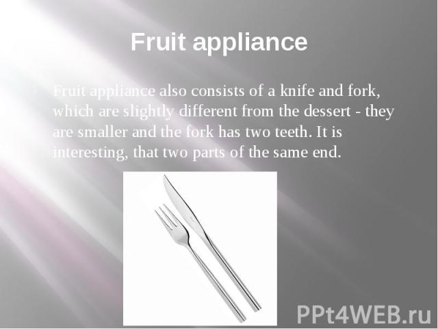 Fruit appliance Fruit appliance also consists of a knife and fork, which are slightly different from the dessert - they are smaller and the fork has two teeth. It is interesting, that two parts of the same end.