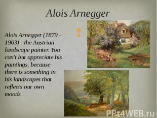 Alois Arnegger Alois Arnegger (1879 - 1963) - the Austrian landscape painter. Yo