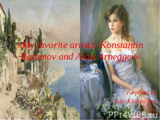 «My favorite artists: Konstantin Razumov and Alois Arnegger» Prepared by Julia Khakhaleva