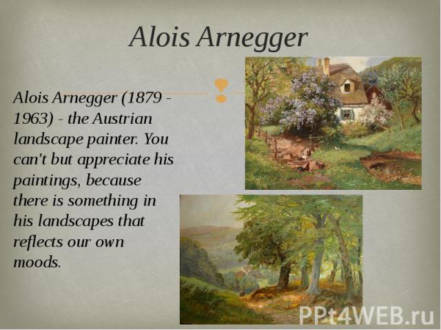 Alois Arnegger Alois Arnegger (1879 - 1963) - the Austrian landscape painter. You can't but appreciate his paintings, because there is something in his landscapes that reflects our own moods.