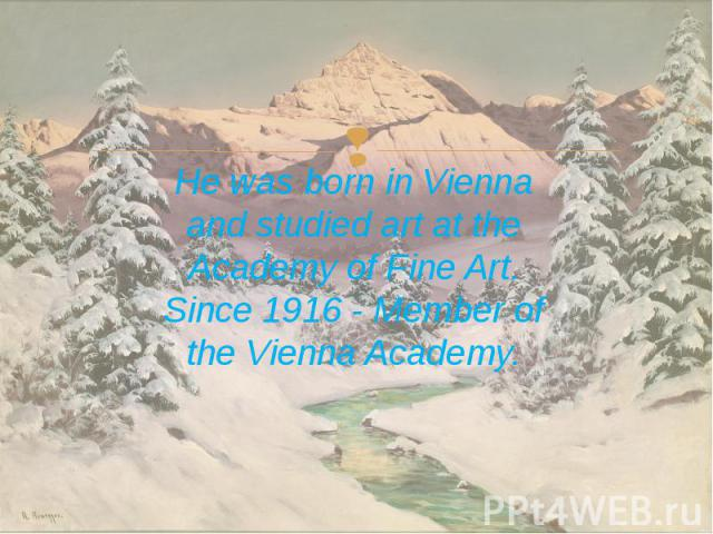 He was born in Vienna and studied art at the Academy of Fine Art. Since 1916 - Member of the Vienna Academy. He was born in Vienna and studied art at the Academy of Fine Art. Since 1916 - Member of the Vienna Academy.