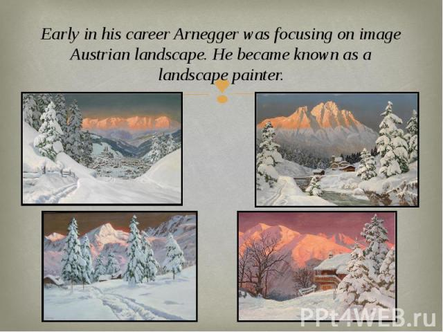 Early in his career Arnegger was focusing on image Austrian landscape. He became known as a landscape painter. Early in his career Arnegger was focusing on image Austrian landscape. He became known as a landscape painter.