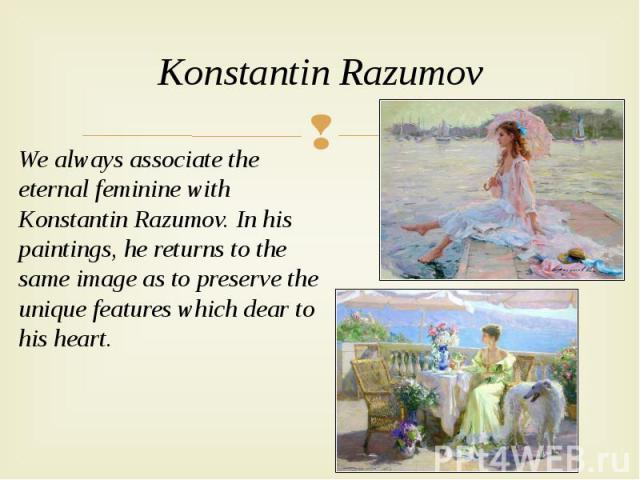 Konstantin Razumov We always associate the eternal feminine with Konstantin Razumov. In his paintings, he returns to the same image as to preserve the unique features which dear to his heart.